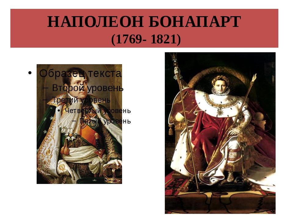 НАПОЛЕОН БОНАПАРТ (1769- 1821)