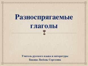Разноспрягаемые глаголы Учитель русского языка и литературы Бякина Любовь Сер