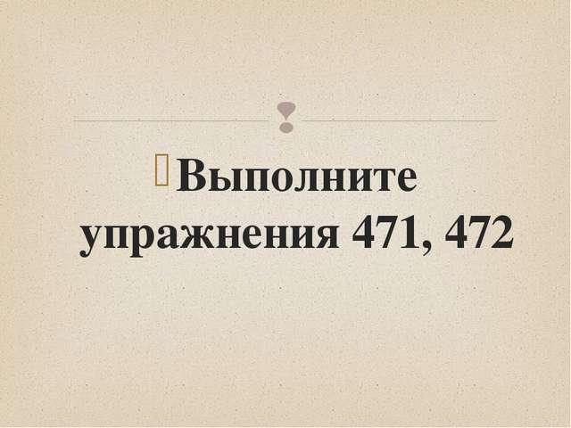 Выполните упражнения 471, 472 