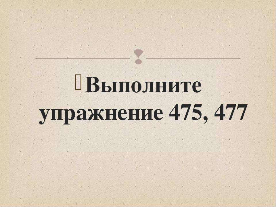 Выполните упражнение 475, 477 