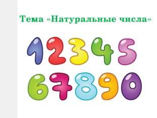 Тема «Натуральные числа»