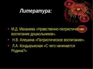 Литература: М.Д. Маханева «Нравственно-патриотическое воспитание дошкольников