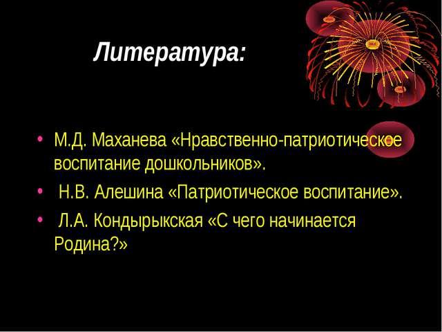 Литература: М.Д. Маханева «Нравственно-патриотическое воспитание дошкольников...