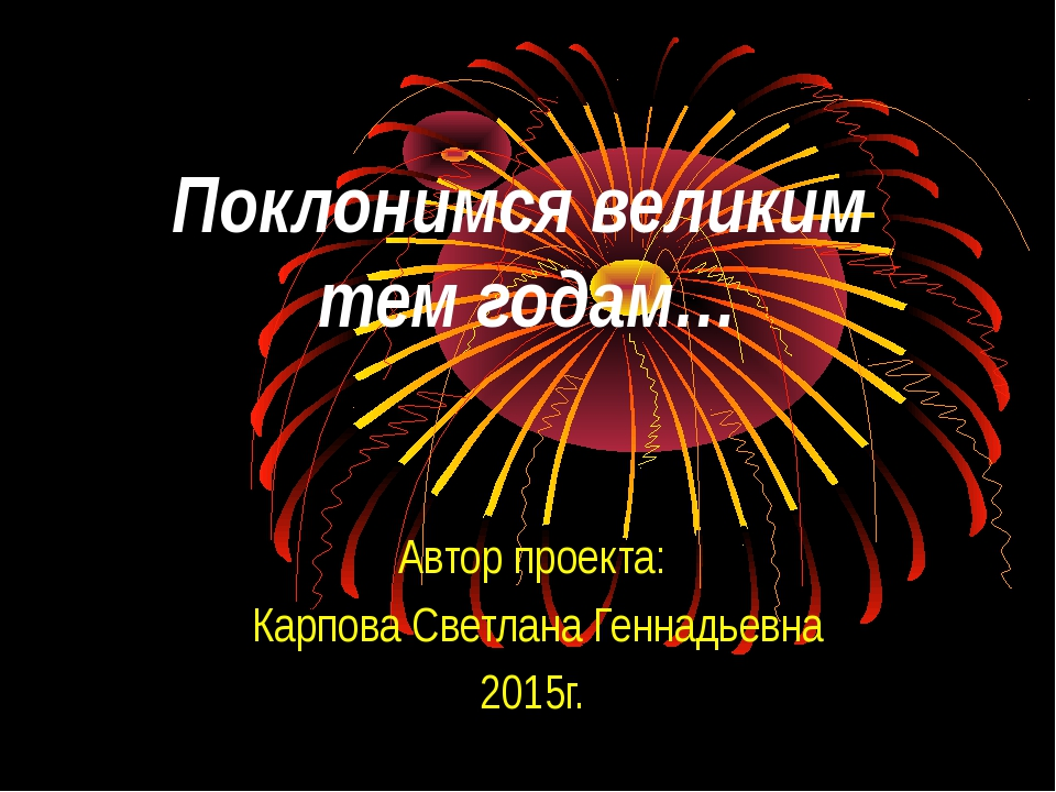 Поклонимся великим тем годам… Автор проекта: Карпова Светлана Геннадьевна 201...