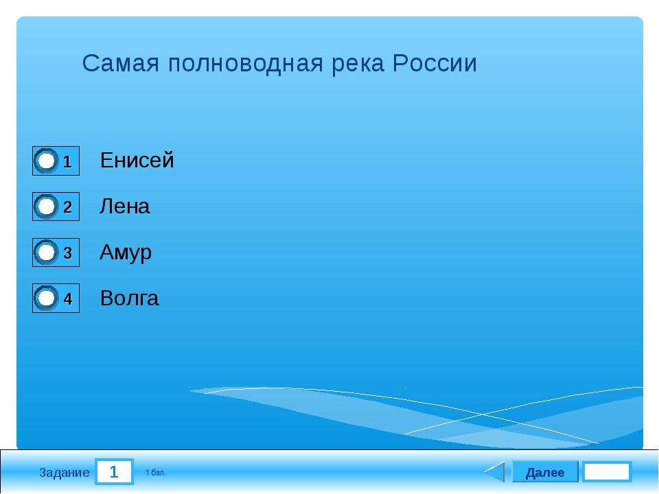 1 Задание Самая полноводная река России Енисей Лена Амур Волга Далее 1 бал.