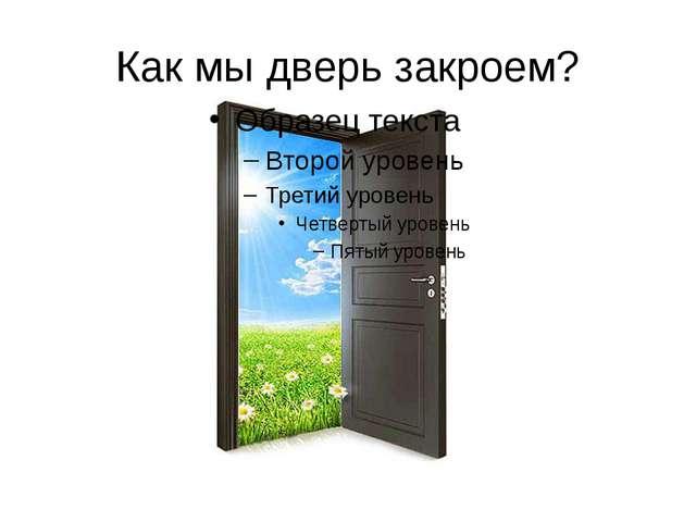 Как мы дверь закроем?