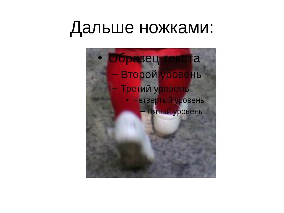 Дальше ножками: