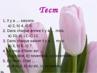 Тест 1. Il y a … saisons. a) 2, b) 4, c) 6. 2. Dans chaque annee il y a … moi