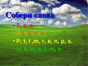 Собери слова T, e, e. R, h, v, e, i. P, t, I ,m, r, e, n, p, s. U, o, n, a, t