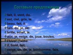 Составьте предложения fait, il, vent, du. est, ciel, gris, le. beau, fait, il