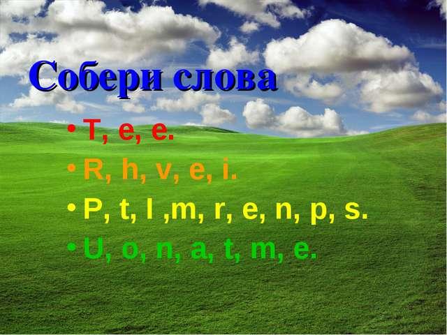 Собери слова T, e, e. R, h, v, e, i. P, t, I ,m, r, e, n, p, s. U, o, n, a, t...