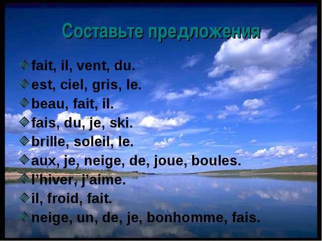 Составьте предложения fait, il, vent, du. est, ciel, gris, le. beau, fait, il...