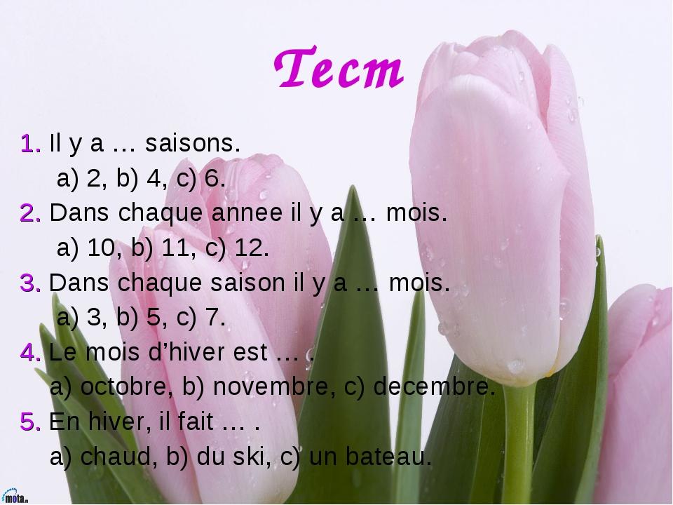 Тест 1. Il y a … saisons. a) 2, b) 4, c) 6. 2. Dans chaque annee il y a … moi...
