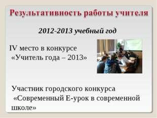 IV место в конкурсе «Учитель года – 2013» 2012-2013 учебный год Участник горо