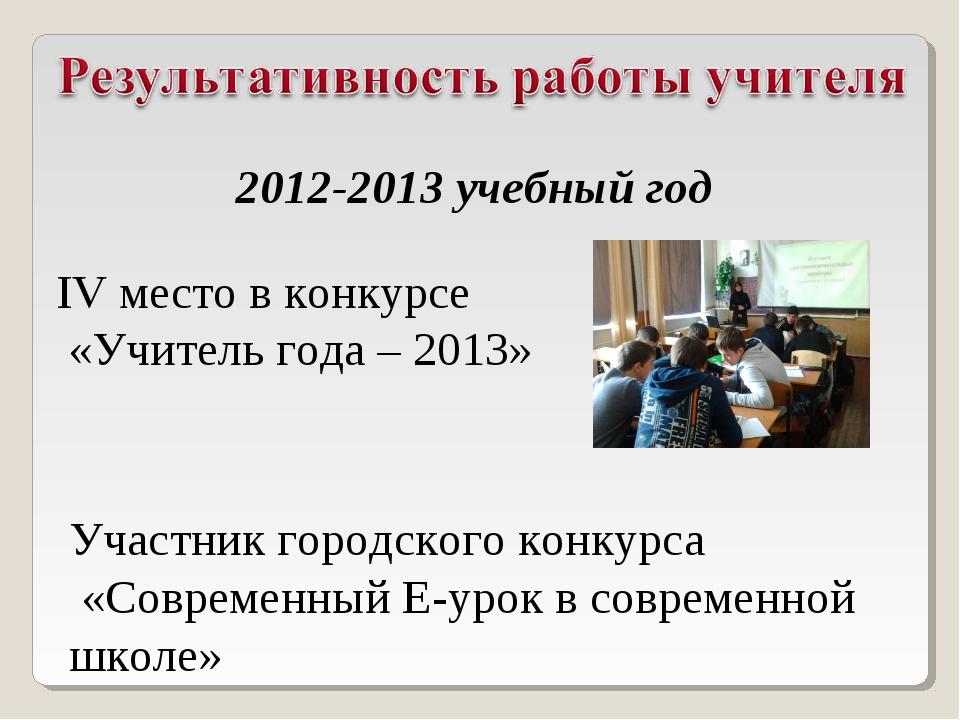 IV место в конкурсе «Учитель года – 2013» 2012-2013 учебный год Участник горо...