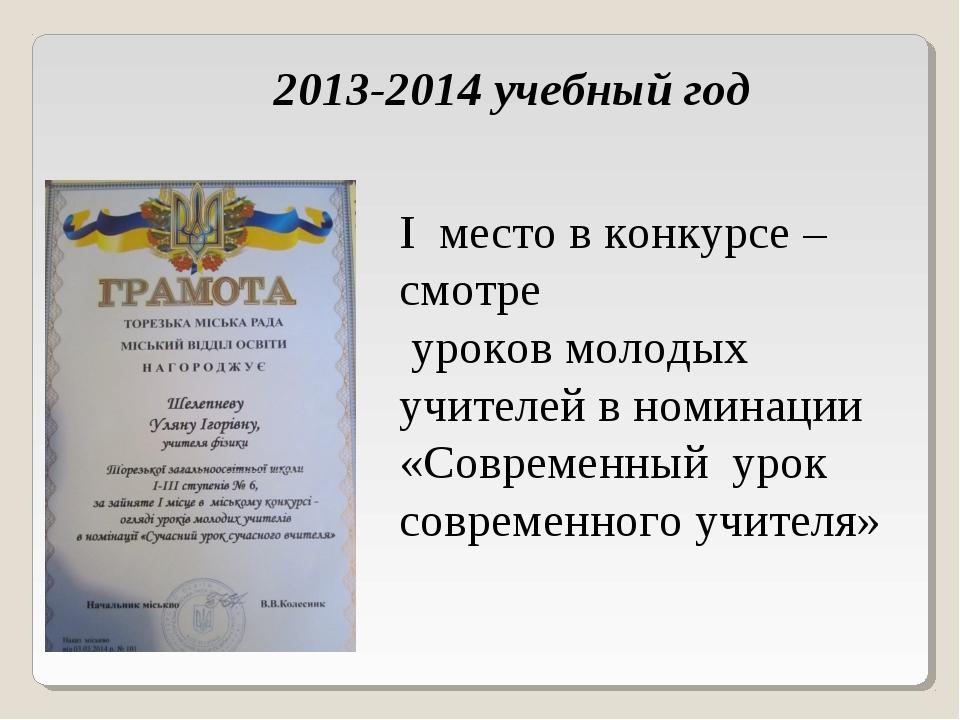 2013-2014 учебный год I место в конкурсе –смотре уроков молодых учителей в но...