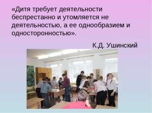 «Дитя требует деятельности беспрестанно и утомляется не деятельностью, а ее о