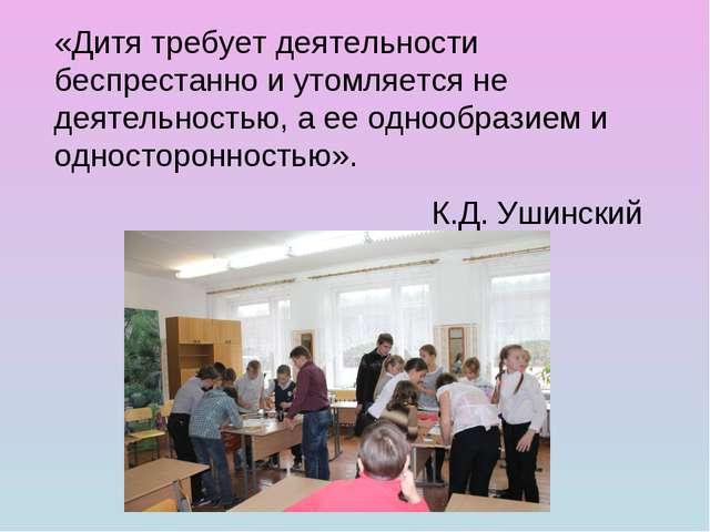«Дитя требует деятельности беспрестанно и утомляется не деятельностью, а ее о...