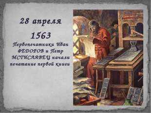 28 апреля 1563 Первопечатники Иван ФЕДОРОВ и Петр МСТИСЛАВЕЦ начали печатание