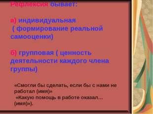 Рефлексия бывает: а) индивидуальная ( формирование реальной самооценки) б) гр
