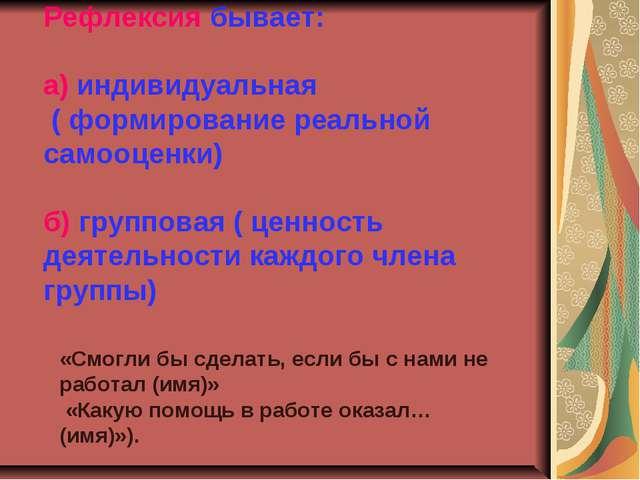Рефлексия бывает: а) индивидуальная ( формирование реальной самооценки) б) гр...