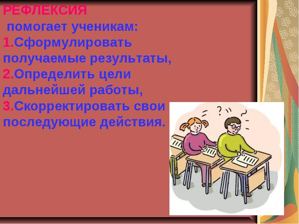РЕФЛЕКСИЯ помогает ученикам: 1.Сформулировать получаемые результаты, 2.Опреде...