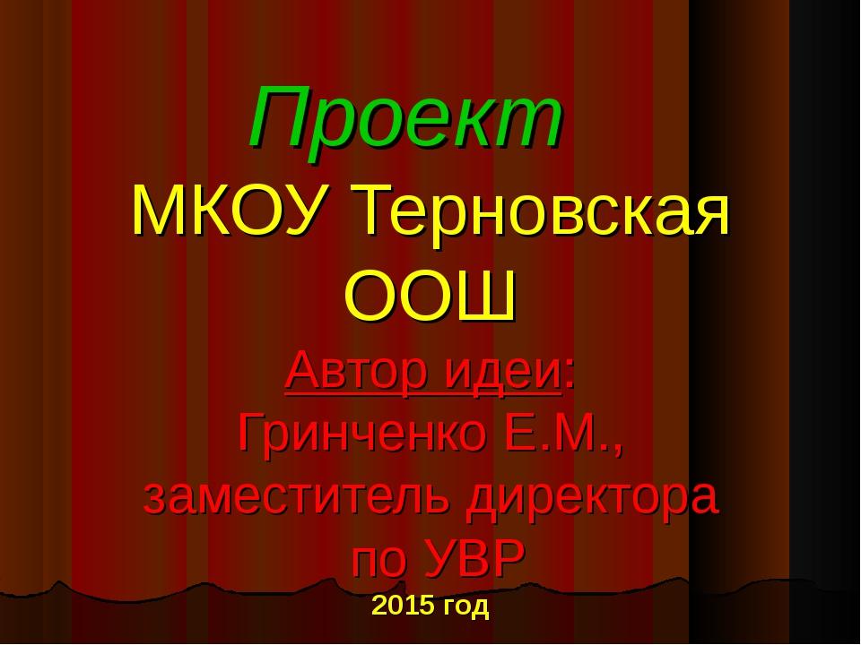 Проект МКОУ Терновская ООШ Автор идеи: Гринченко Е.М., заместитель директора...