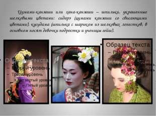 Цумами-канзаши или хана-канзаши – шпильки, украшенные шелковыми цветами: сида