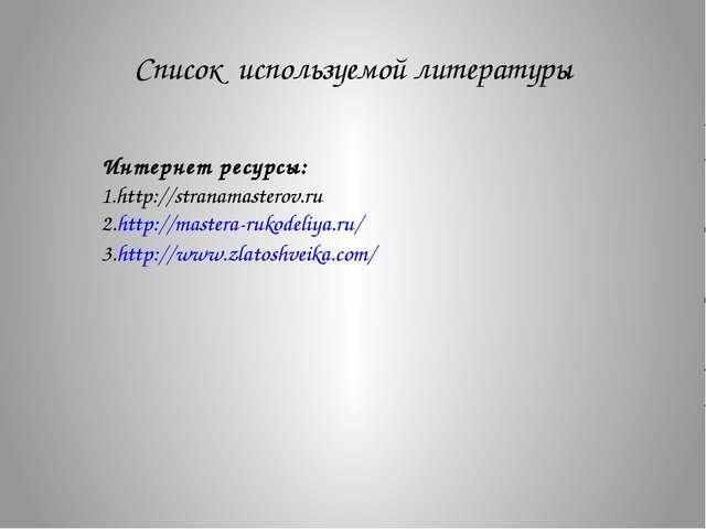 Список используемой литературы Интернет ресурсы: 1.http://stranamasterov.ru 2...