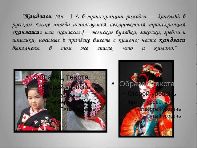 """""""Кандзаси (яп. 簪?, в транскрипции ромадзи — kanzashi, в русском языке иногда..."""