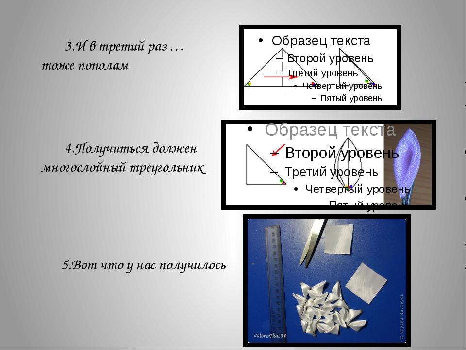 3.И в третий раз … тоже пополам 4.Получиться должен многослойный треугольник...