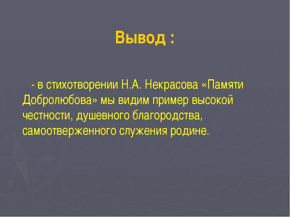 Вывод : - в стихотворении Н.А. Некрасова «Памяти Добролюбова» мы видим пример...