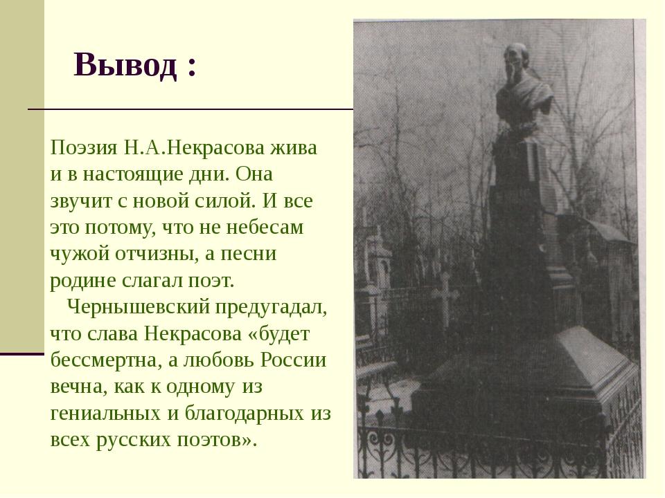 Вывод : Поэзия Н.А.Некрасова жива и в настоящие дни. Она звучит с новой силой...