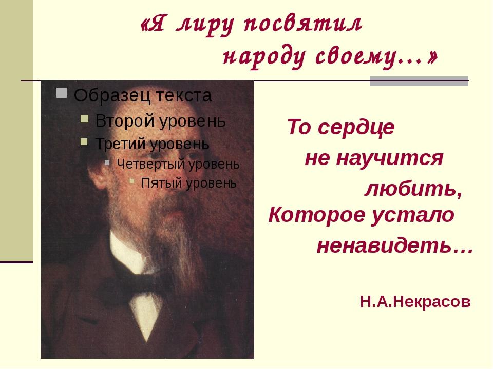 «Я лиру посвятил народу своему…» То сердце не научится любить, Которое устал...