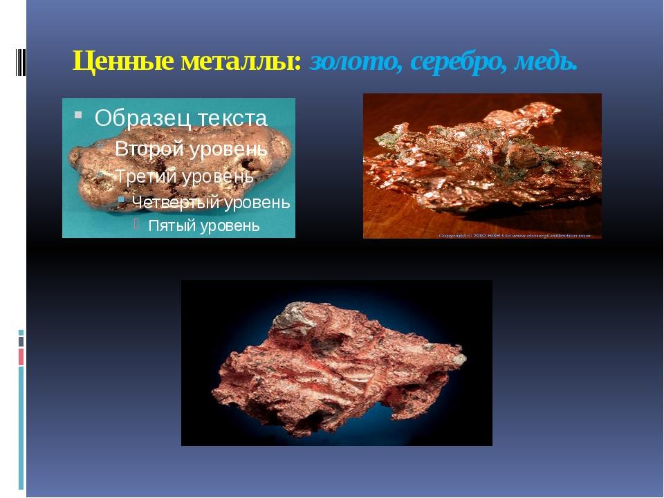 Ценные металлы: золото, серебро, медь.