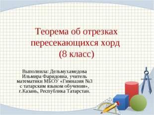 Теорема об отрезках пересекающихся хорд (8 класс) Выполнила: Дельмухамедова И