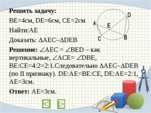 Решить задачу: ВЕ=4см, DE=6см, CE=2см Найти:АЕ Доказать: АЕСDEB Решение: 