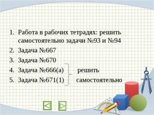 Работа в рабочих тетрадях: решить самостоятельно задачи №93 и №94 Задача №667