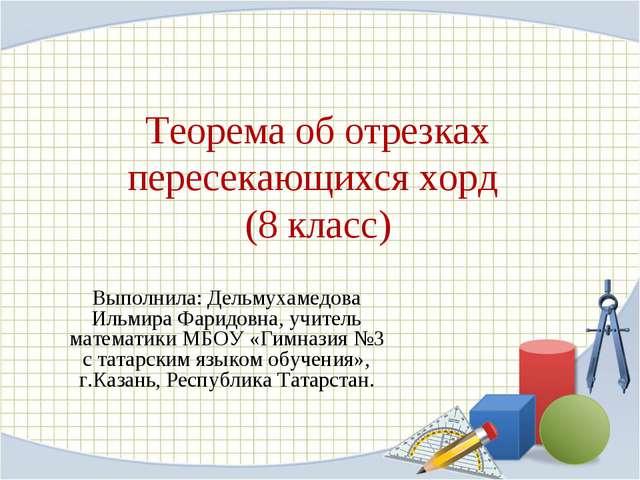 Теорема об отрезках пересекающихся хорд (8 класс) Выполнила: Дельмухамедова И...