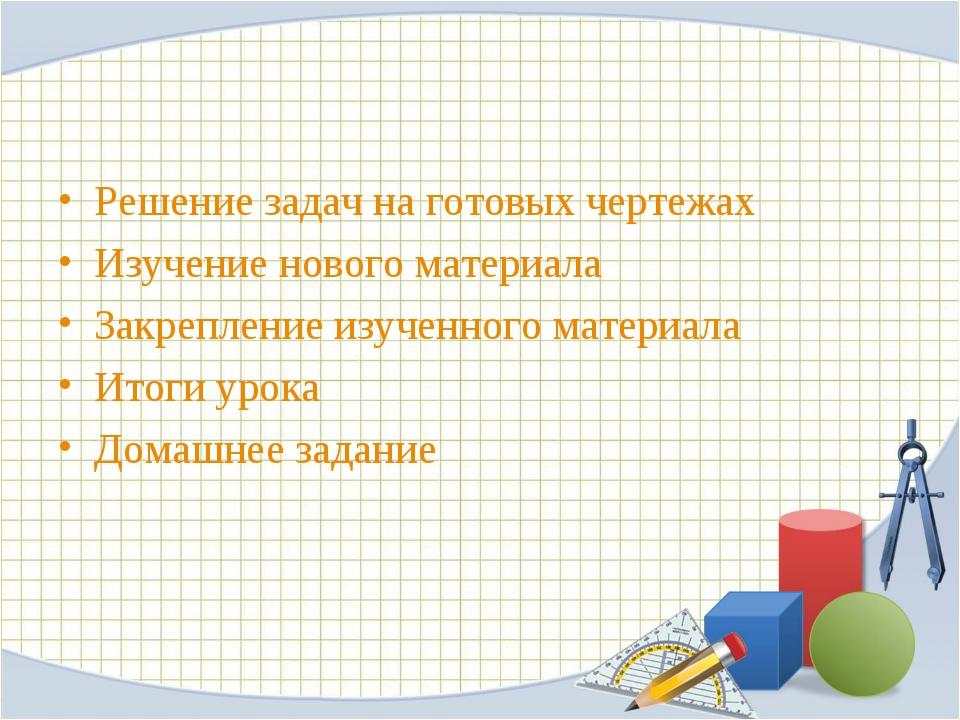 Решение задач на готовых чертежах Изучение нового материала Закрепление изуче...