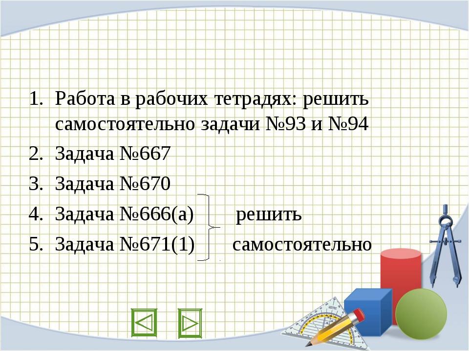 Работа в рабочих тетрадях: решить самостоятельно задачи №93 и №94 Задача №667...