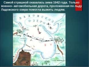 Самой страшной оказалась зима 1942 года. Только военно- автомобильная дорога