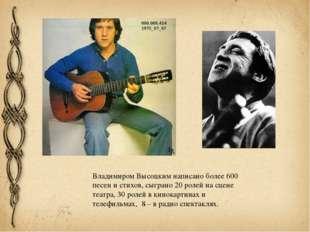 Владимиром Высоцким написано более 600 песен и стихов, сыграно 20 ролей на сц