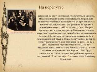 На перепутье Высоцкий не сразу определил, что хочет быть актером. После оконч