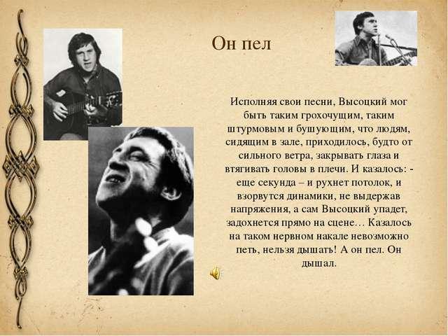 Он пел Исполняя свои песни, Высоцкий мог быть таким грохочущим, таким штурмов...
