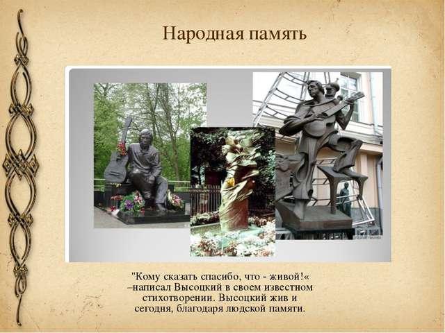 """Народная память """"Кому сказать спасибо, что - живой!« –написал Высоцкий в свое..."""