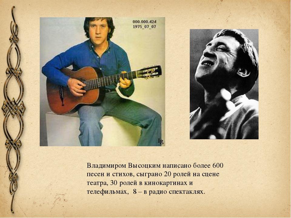 Владимиром Высоцким написано более 600 песен и стихов, сыграно 20 ролей на сц...