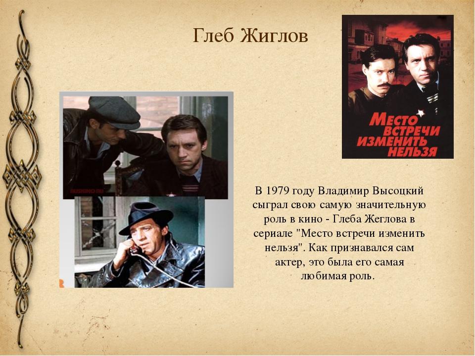 Глеб Жиглов В 1979 году Владимир Высоцкий сыграл свою самую значительную роль...