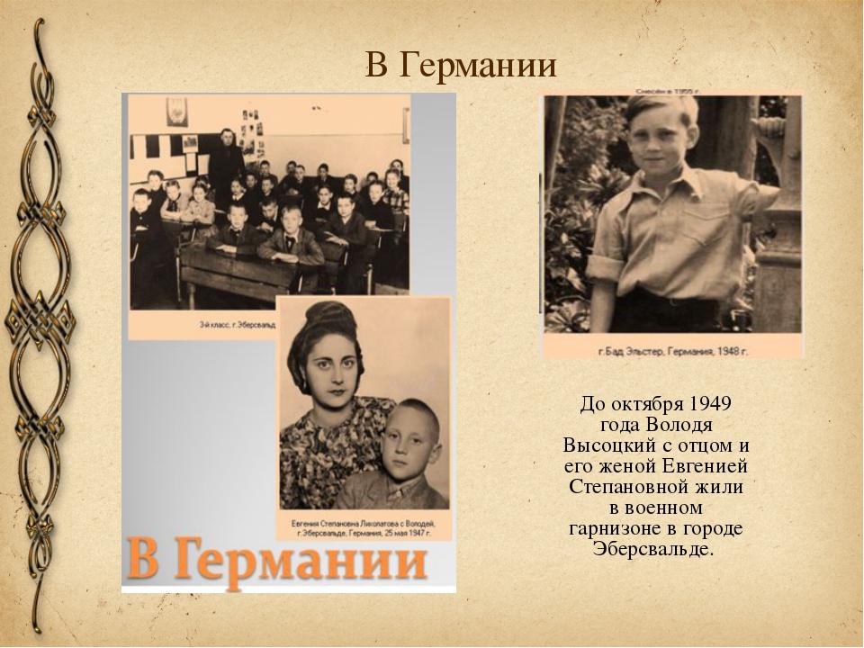 В Германии До октября 1949 года Володя Высоцкий с отцом и его женой Евгенией...