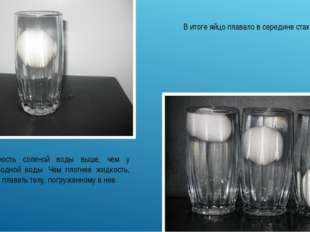 В итоге яйцо плавало в середине стакана. Плотность соленой воды выше, чем у в